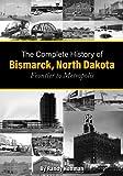 The Complete History of Bismarck, North Dakota: Frontier to Metropolis (Bismarck-Mandan, North Dakota History)