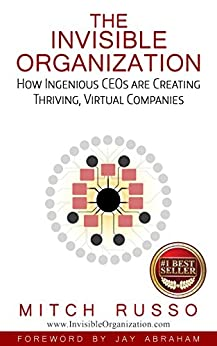 The Invisible Organization: How Ingenious CEOs Are Creating Thriving, Virtual Companies by [Mitch Russo]