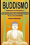 Buddismo: Buddismo per principianti, Una Guida agli Insegnamenti Buddisti, alla Meditazione, alla Consapevolezza ed alla Pace Interiore