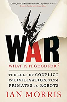 War: What is it good for?: The role of conflict in civilisation, from primates to robots by [Ian Morris]