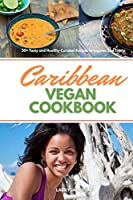 Caribbean Vegan Cookbook: 30+ Tasty and Healthy Curated Recipes to Impress and Enjoy