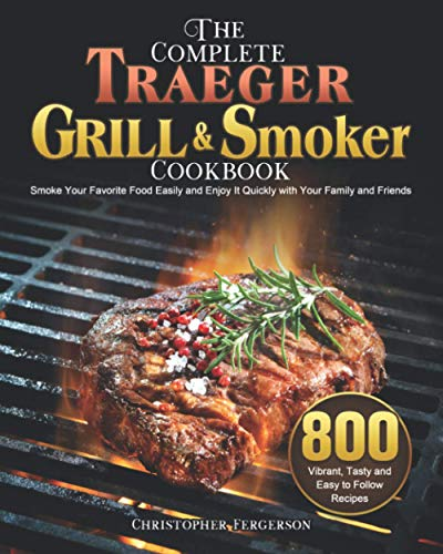 The Complete Traeger Grill & Smoker Cookbook: 800 Vibrant, Tasty and Easy to Follow Recipes to Smoke Your Favorite Food Easily and Enjoy It Quickly with Your Family and Friends