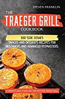 The Traeger Grill Cookbook: 100 Side Dishes, Snacks and Desserts Recipes for Beginners and Advanced Pitmasters. A complete Guide to Bake and Cook with Your Traeger Grill