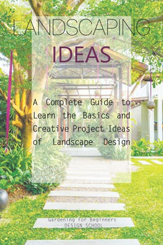 Landscaping Ideas: A Complete Guide to Learn the Basics and Creative Project...