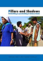 Pillars and Shadows: Statebuilding as peacebuilding in Solomon Islands (Peacebuilding Compared)