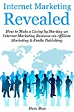 Internet Marketing Revealed (2016 Update, 2nd Version): How to Make a Living by Starting an Internet Marketing Business via Affiliate Marketing & Kindle Publishing (bundle) (English Edition)