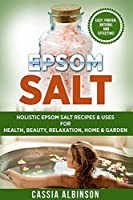 Epsom Salt: Holistic Epsom Salt Recipes & Uses for Health, Beauty, Relaxation, Home & Garden