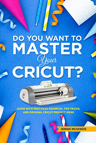 Do You Want To Master Your Cricut?: A Guide With Practical Examples, Tips,Tricks And Original Cricut Project Ideas (English Edition)
