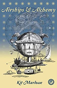[Kit Marlowe]のAirships & Alchemy: A novel of Magic, Mayhem, Mechanicals & Beasts of Various Size (English Edition)