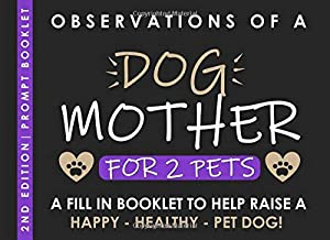 Observations of a Dog Mother for 2 Pets - A Fill in Booklet to help raise a Happy Healthy Pet Dog: Prompt Journal for Puppy and Dog Owners