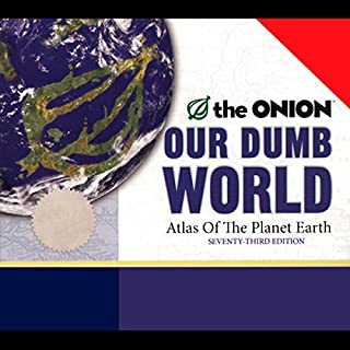 Our Dumb World     The Onion's Atlas of the Planet Earth, 73rd Edition              By:                                                                                                                                 The Onion                               Narrated by:                                                                                                                                 full cast                      Length: 3 hrs and 35 mins     110 ratings     Overall 4.0