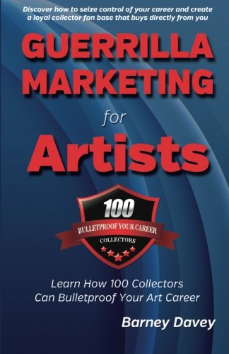 Guerrilla Marketing for Artists: Build a Bulletproof Art Career to Thrive in Any Economy