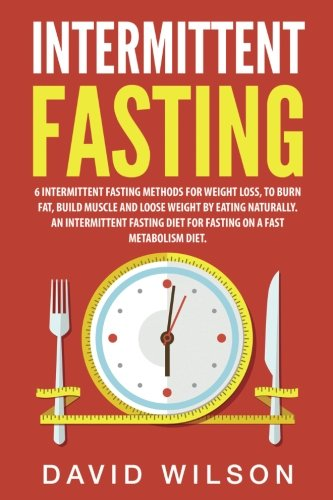 Intermittent Fasting: 6 Intermittent Fasting Methods For Weight Loss, To Burn Fat, Build Muscle and Loose Weight By Eating Naturally. An Intermittent Fasting Diet For Fasting On A Fast Metabolism Diet