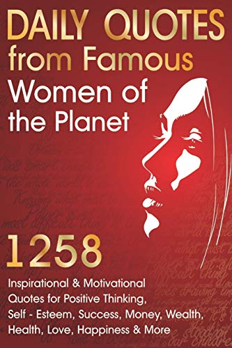 Daily Quotes from Famous Women of the Planet: 1258 Inspirational and Motivational Quotes for Positive Thinking, Self-Esteem, Success, Money, Wealth, ... Happiness and More (Inspirational Quotes)
