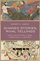 Shared Stories, Rival Tellings: Early Encounters of Jews, Christians, and Muslims by Robert C. Gregg(2015-09-03)