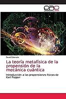 La teoría metafísica de la propensión de la mecánica cuántica: Introducción a las propensiones físicas de Karl Popper