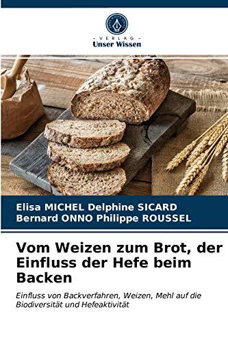 Vom Weizen zum Brot, der Einfluss der Hefe beim Backen: Einfluss von Backverfahren, Weizen, Mehl auf die Biodiversität und Hefeaktivität