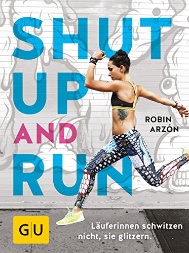 Shut up and run: Läuferinnen schwitzen nicht, sie glitzern (GU Einzeltitel Gesundheit/Alternativheilkunde)