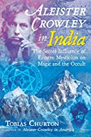 Aleister Crowley in India: The Secret Influence of Eastern Mysticism on Magic and the Occult