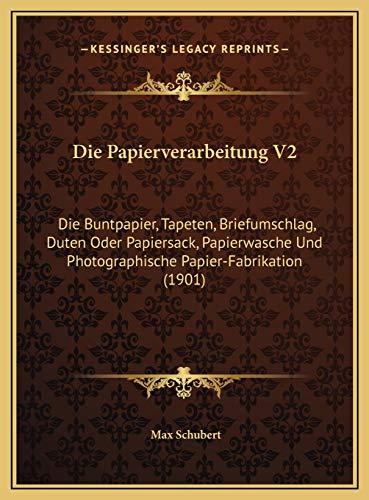 Die Papierverarbeitung V2 Die Papierverarbeitung V2: Die Buntpapier, Tapeten, Briefumschlag, Duten Oder Papiersacdie Buntpapier, Tapeten, ... Und Photographische Papier-Fabrikation (1901)