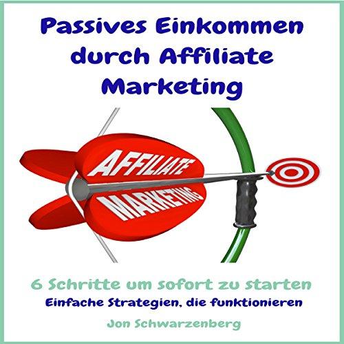 Passives Einkommen durch Affiliate Marketing – 6 Schritte um sofort zu starten: Einfache Strategien, die funktionieren Titelbild