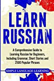 Learn Russian: A Comprehensive Guide to Learning Russian for Beginners, Including Grammar, Short Stories and 2500 Popular Phrases