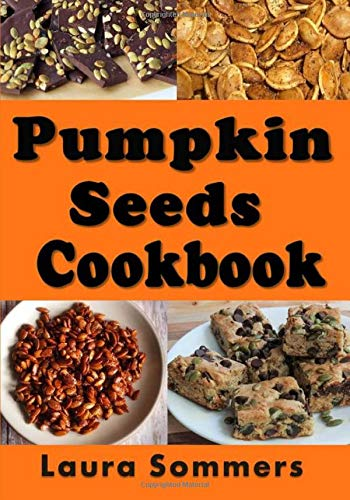 Pumpkin Seed Cookbook: Recipes for Pepitas and Pumpkin Seeds