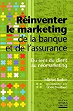 Réinventer le marketing de la banque et de l'assurance - Du sens du client au néomarketing de Michel Badoc