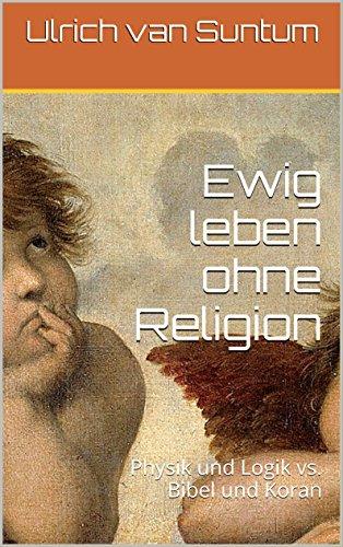Ewig leben ohne Religion: Physik und Logik vs. Bibel und Koran