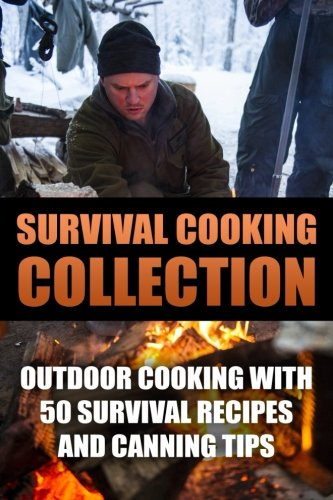 Survival Cooking Collection: Outdoor Cooking with 50 Survival Recipes and Canning Tips: (Outdoor Cooking, Canning and Preserving) (Prepper's Cookbook)