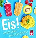 Eis!: Bunte Eisbecher, Saucen, Shakes uvm. - Auch vegan - Fruchtig, cremige Rezepte mit und ohne Eismaschine: Gelato! Sorbet! Alles selbst gemacht!