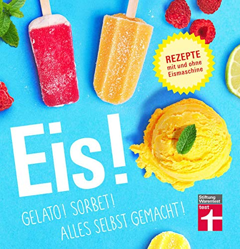 Eis! Gelato! Sorbet! Alles selbst gemacht!: Rezepte mit und ohne Eismaschine