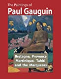 The Paintings of Paul Gauguin: Bretagne, Provence, Martinique, Tahiti and the Marquesas (1887 ˆ' 1903)