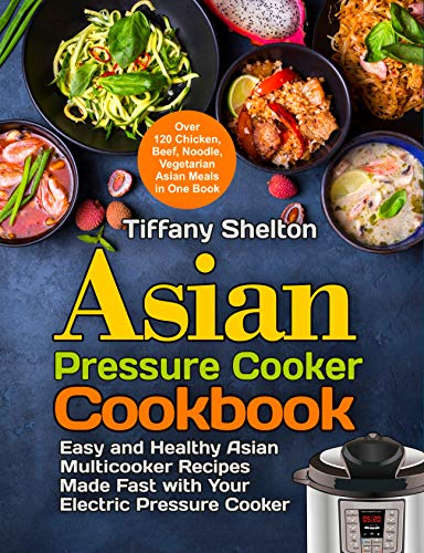 Asian Pressure Cooker Cookbook: Easy and Healthy Asian Multicooker Recipes Made Fast with Your Electric Pressure Cooker. Over 120 Chicken, Beef, Noodle, ... Book (Asian Instant Pot (English Edition)
