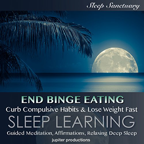 End Binge Eating, Curb Compulsive Habits & Lose Weight Fast: Sleep Learning, Guided Meditation, Affirmations, Relaxing Deep Sleep audiobook cover art