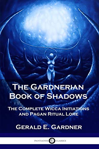 The Gardnerian Book of Shadows: The Complete Wicca Initiations and Pagan Ritual Lore