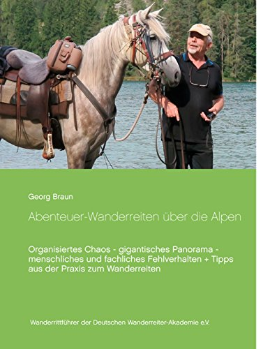 Abenteuer ... Wanderreiten über die Alpen: Organisiertes Chaos - gigantisches Panorama - menschliches und fachliches Fehlverhalten + Tipps aus der Praxis zum Wanderreiten