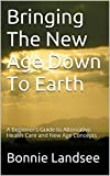 Bringing The New Age Down To Earth: A Beginner's Guide to Alternative Health Care and New Age Concepts (English Edition)