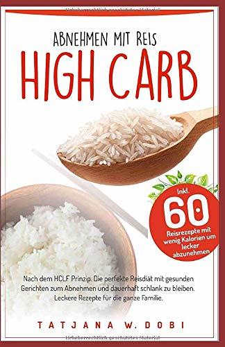High Carb: Abnehmen mit Reis. Inkl. 60 Reisrezepte mit wenig Kalorien um lecker abzunehmen. Nach dem HCLF Prinzip. Die perfekte Reisdiät mit gesunden ... die ganze Familie. (High Carb Diät, Band 2)