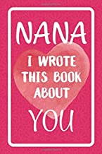 Nana I Wrote This Book About You: Fill In The Blank Book For What You Love About Nana. Perfect For Nana's Birthday, Mother's Day, Christmas Or Just To Show Nana You Love Her!