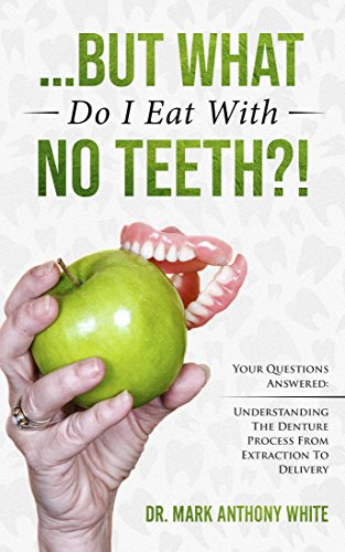 ... But What Do I Eat With No Teeth?! Your Questions Answered: Understanding The Denture Process From Extraction to Delivery