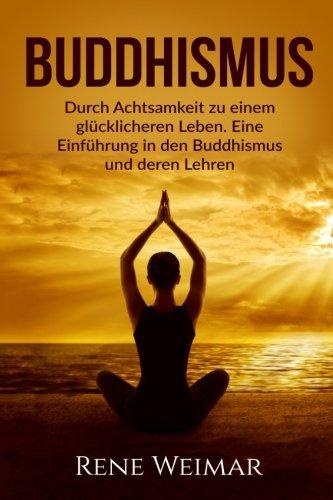 Buddhismus: Durch Achtsamkeit zu einem glücklicheren Leben. Eine Einführung in den Buddhismus und deren Lehren.