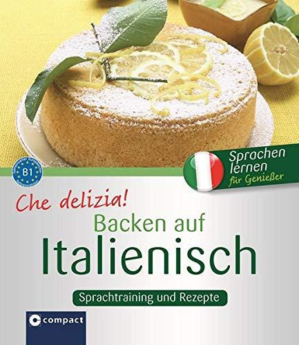 Che delizia! - Backen auf Italienisch: Sprachtraining und Rezepte B1: Sprachtraining und Rezepte - Niveau B1 (Kochen auf ...)