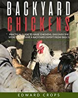 Backyard Chickens: Practical Guide to Raise Chickens. Discover the Secret to Became a Backyard Expert from Basics.