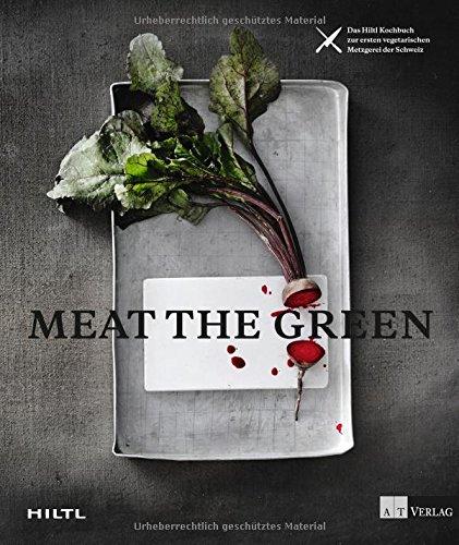 Meat the Green: Das Hiltl-Kochbuch zur ersten vegetarischen Metzgerei der Schweiz
