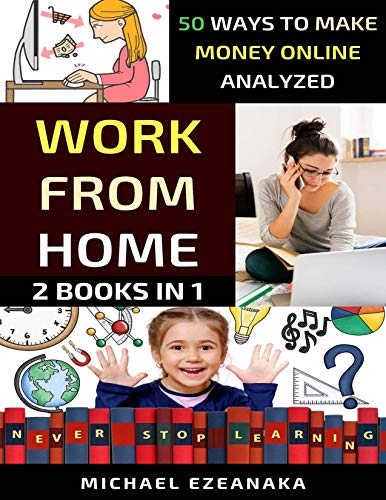 Work From Home: 50 Ways to Make Money Online Analyzed (Passive Income with Affiliate Marketing, Blogging, Airbnb, Freelancing, Dropshipping, Ebay, YouTube, Shopify, Photography Etc.)