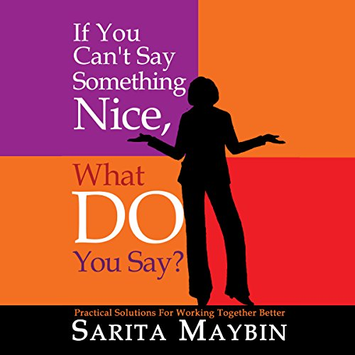 If You Can't Say Something Nice, What Do You Say?     Practical Solutions for Working Together Better               By:                                                                                                                                 Sarita Maybin                               Narrated by:                                                                                                                                 Sarita Maybin                      Length: 1 hr and 49 mins     1 rating     Overall 5.0