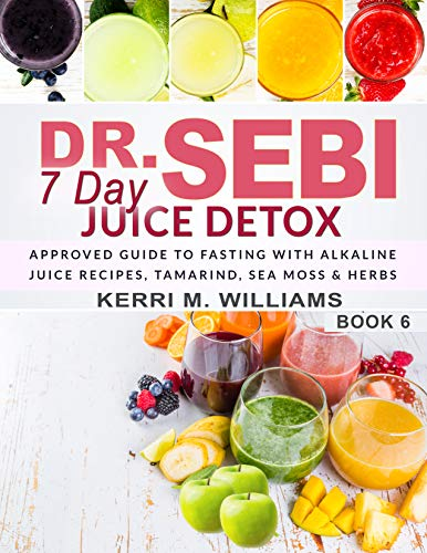 Dr. Sebi 7 Day Juice Detox: The Day by Day Guide to Fasting and Rejuvenation with Alkaline Juice Recipes, Tamarind, Sea Moss and Herbs | Alkalizing & Energizing ... Detox for Health (Dr Sebi Books Book 6)