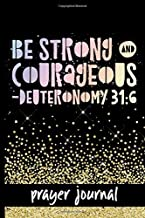 Be Strong & Courageous  - Deuteronomy 31:6 - Prayer Journal: Keep Track Of Prayers, Key Bible Verses & More - Pretty Deuteronomy 31:6 Bible Verse Cover Design - Great Tool For Spiritual Growth