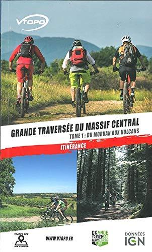 GRANDE TRAVERSEE DU MASSIF CENTRALE TOME 1/DE LA BOURGOGNE AUX VOLCANS D\'AUVERGNE